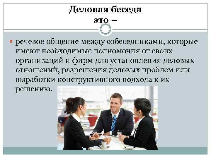 Деловая беседа это – речевое общение между собеседниками, которые имеют необходимые полномочия от своих