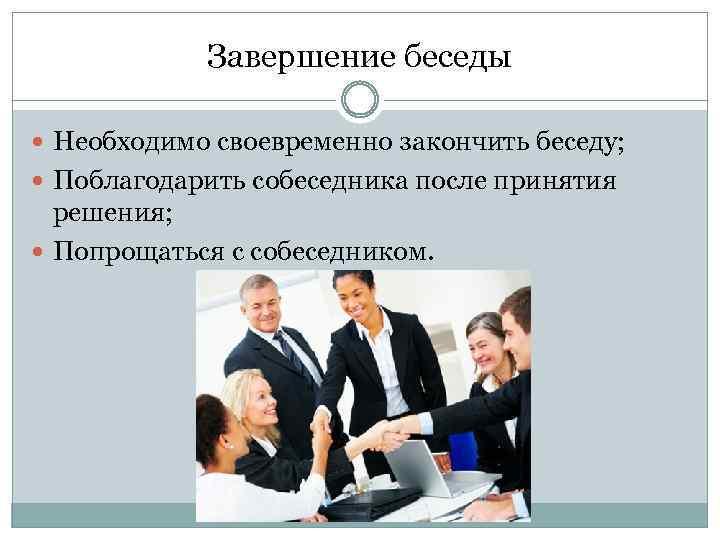 Завершение беседы Необходимо своевременно закончить беседу; Поблагодарить собеседника после принятия решения; Попрощаться с собеседником.