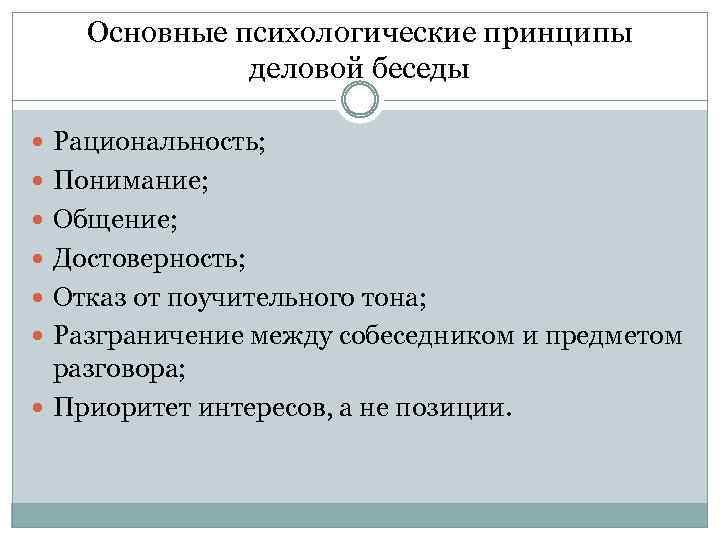 Основные психологические принципы деловой беседы Рациональность; Понимание; Общение; Достоверность; Отказ от поучительного тона; Разграничение