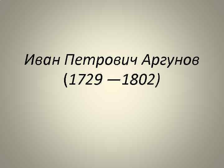Иван Петрович Аргунов (1729 — 1802)