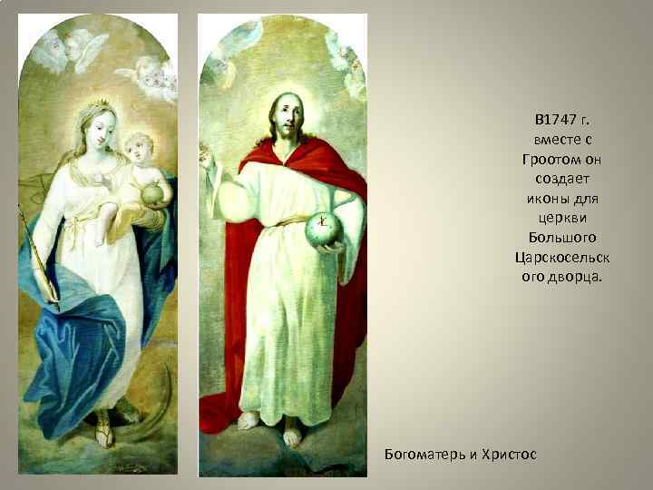 В 1747 г. вместе с Гроотом он создает иконы для церкви Большого Царскосельск ого