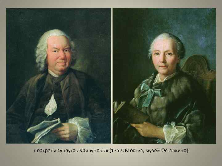 портреты супругов Хрипуновых (1757; Москва, музей Останкино)