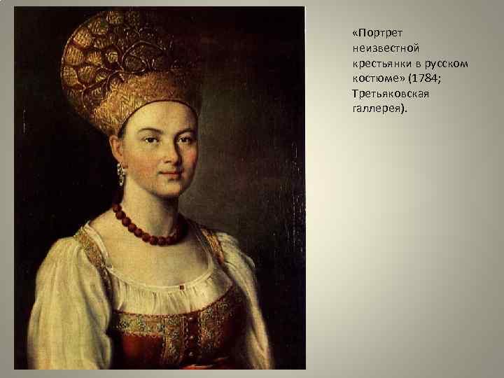 «Портрет неизвестной крестьянки в русском костюме» (1784; Третьяковская галлерея).