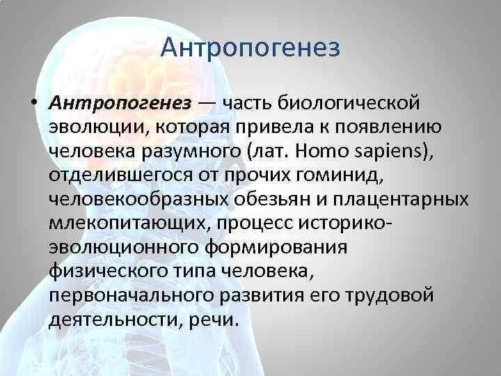 Антропогенез • Антропогенез — часть биологической эволюции, которая привела к появлению человека разумного (лат.