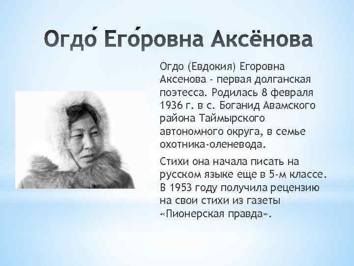 Огдо (Евдокия) Егоровна Аксенова - первая долганская поэтесса. Родилась 8 февраля 1936 г. в