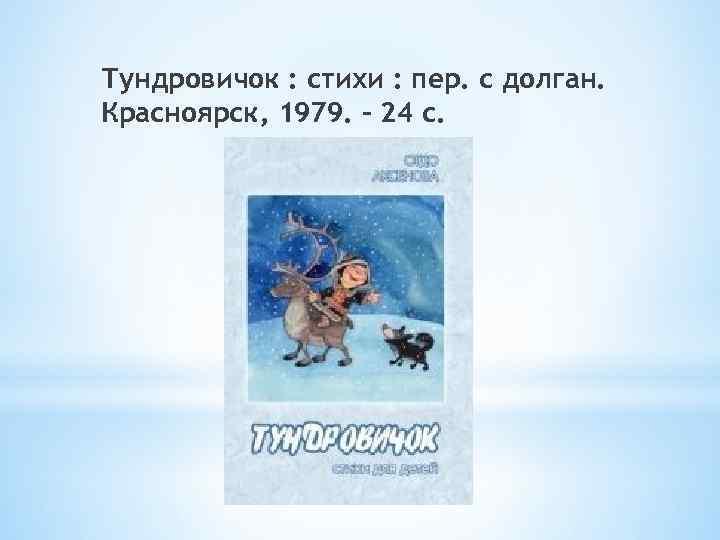 Тундровичок : стихи : пер. с долган. Красноярск, 1979. – 24 с.