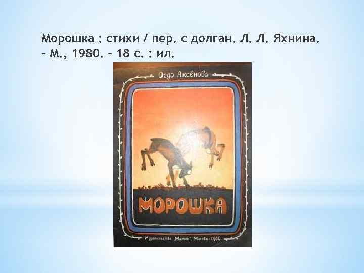 Морошка : стихи / пер. с долган. Л. Л. Яхнина. – М. , 1980.