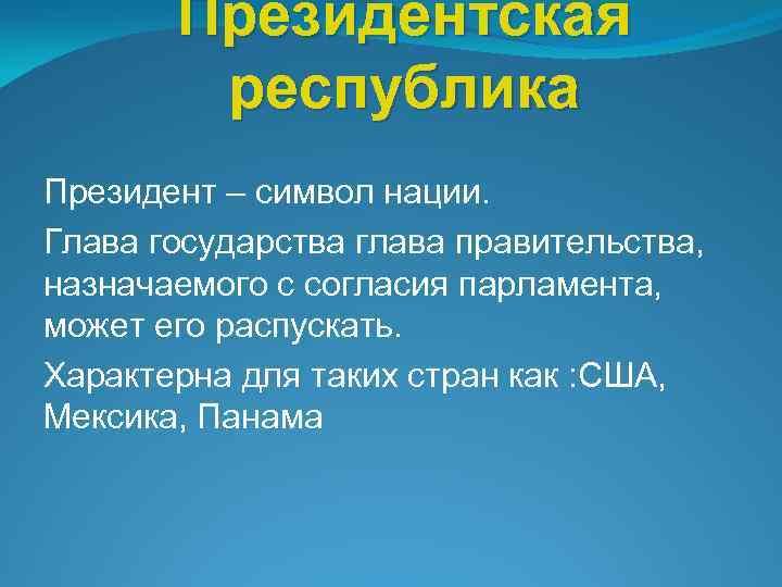 Президентская республика Президент – символ нации. Глава государства глава правительства, назначаемого с согласия парламента,