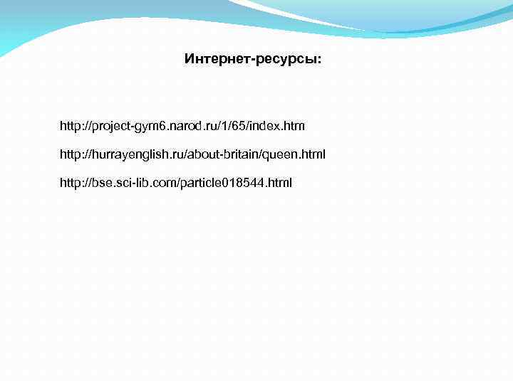 Интернет-ресурсы: http: //project-gym 6. narod. ru/1/65/index. htm http: //hurrayenglish. ru/about-britain/queen. html http: //bse. sci-lib.
