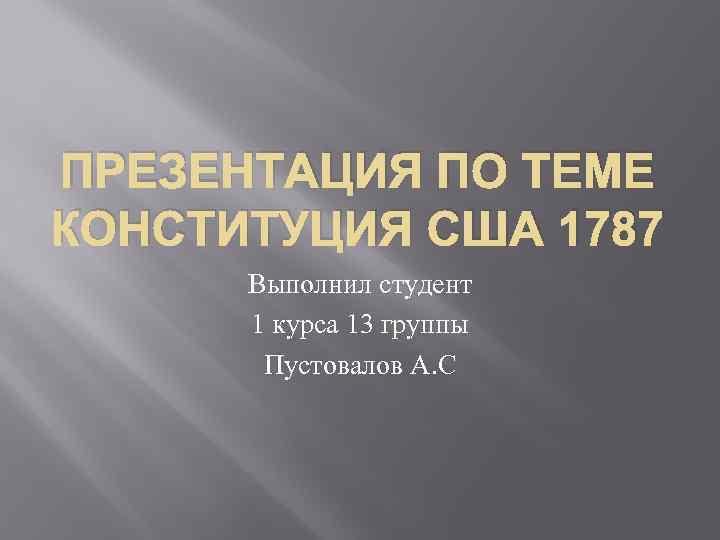 ПРЕЗЕНТАЦИЯ ПО ТЕМЕ КОНСТИТУЦИЯ США 1787 Выполнил студент 1 курса 13 группы Пустовалов А.