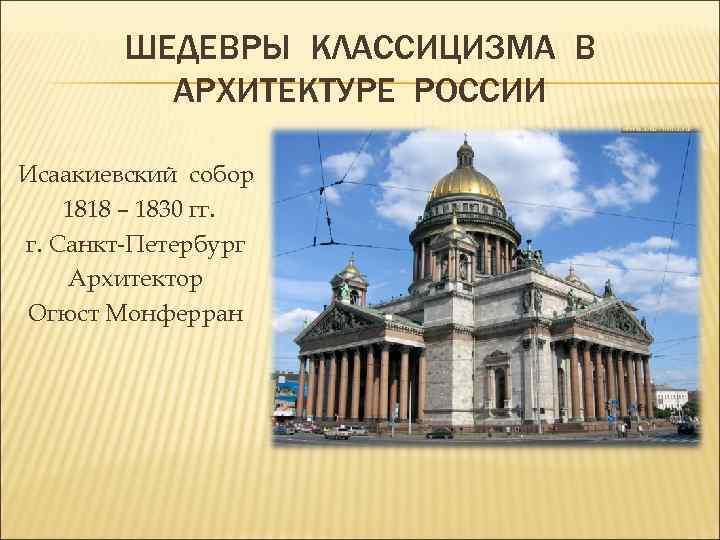 ШЕДЕВРЫ КЛАССИЦИЗМА В АРХИТЕКТУРЕ РОССИИ Исаакиевский собор 1818 – 1830 гг. г. Санкт-Петербург Архитектор