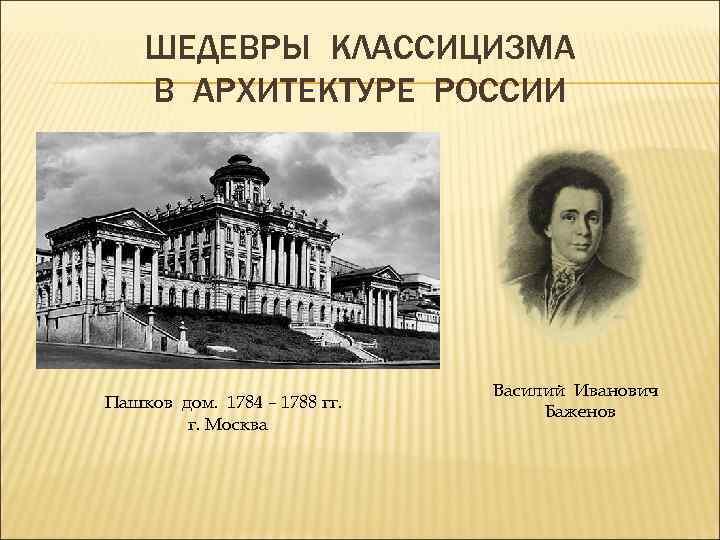 ШЕДЕВРЫ КЛАССИЦИЗМА В АРХИТЕКТУРЕ РОССИИ Пашков дом. 1784 – 1788 гг. г. Москва Василий