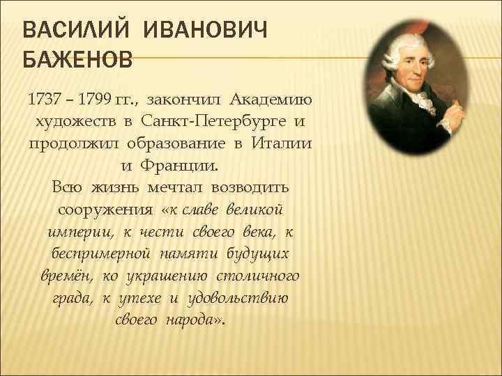 ВАСИЛИЙ ИВАНОВИЧ БАЖЕНОВ 1737 – 1799 гг. , закончил Академию художеств в Санкт-Петербурге и