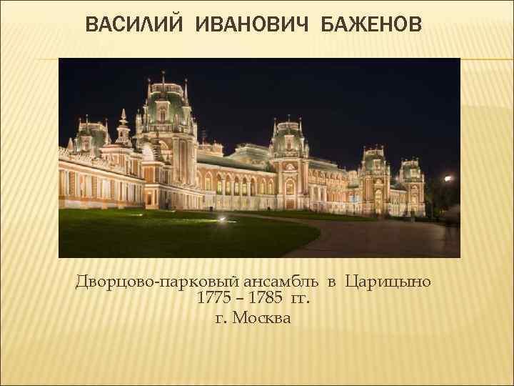 ВАСИЛИЙ ИВАНОВИЧ БАЖЕНОВ Дворцово-парковый ансамбль в Царицыно 1775 – 1785 гг. г. Москва