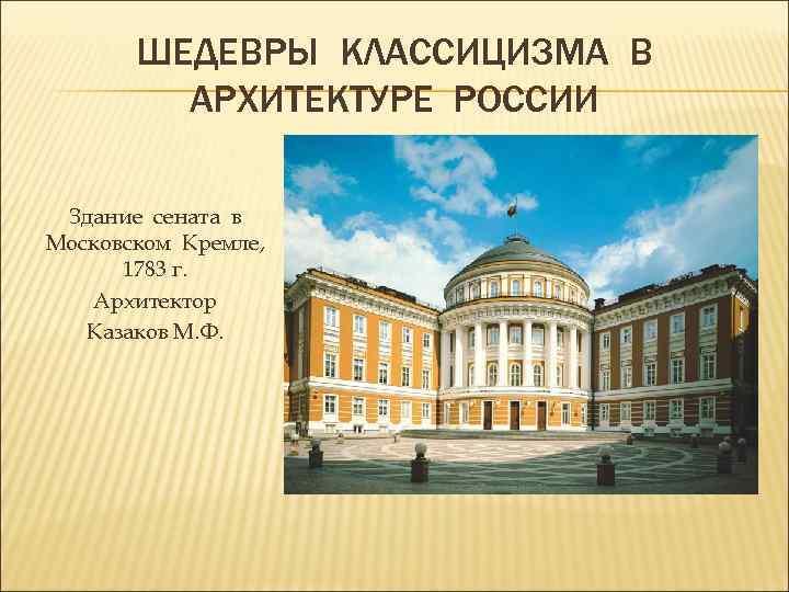 ШЕДЕВРЫ КЛАССИЦИЗМА В АРХИТЕКТУРЕ РОССИИ Здание сената в Московском Кремле, 1783 г. Архитектор Казаков