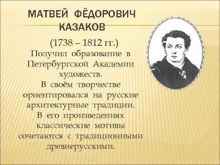 МАТВЕЙ ФЁДОРОВИЧ КАЗАКОВ (1738 – 1812 гг. ) Получил образование в Петербургской Академии художеств.