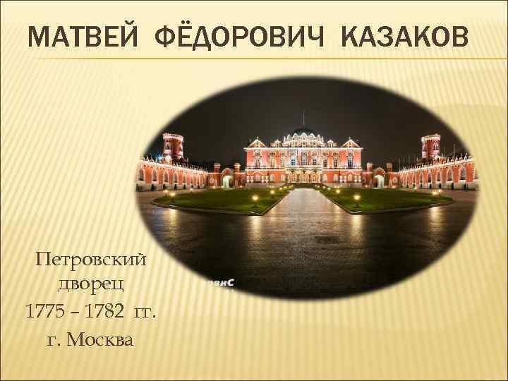 МАТВЕЙ ФЁДОРОВИЧ КАЗАКОВ Петровский дворец 1775 – 1782 гг. г. Москва