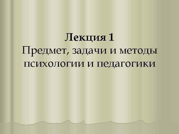 Лекция 1 Предмет, задачи и методы психологии и педагогики