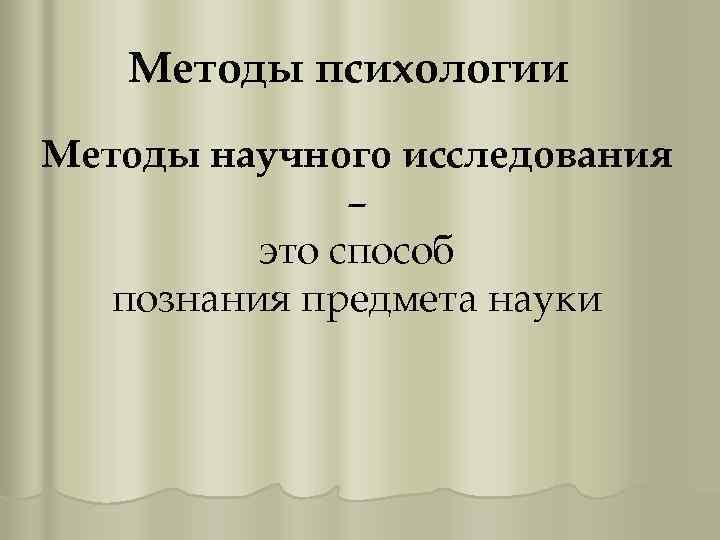 Методы психологии Методы научного исследования – это способ познания предмета науки