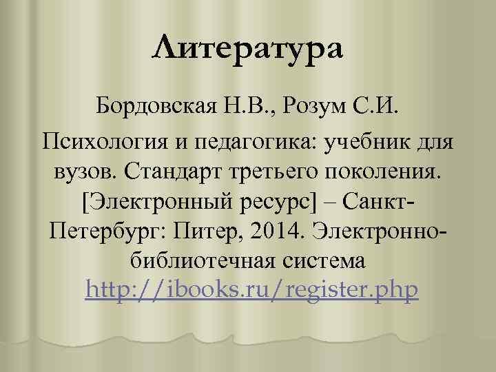 Литература Бордовская Н. В. , Розум С. И. Психология и педагогика: учебник для вузов.