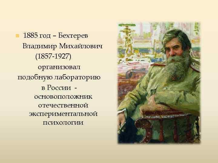 1885 год – Бехтерев Владимир Михайлович (1857 -1927) организовал подобную лабораторию в России основоположник