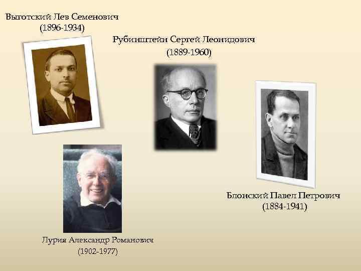 Выготский Лев Семенович (1896 -1934) Рубинштейн Сергей Леонидович (1889 -1960) Блонский Павел Петрович (1884