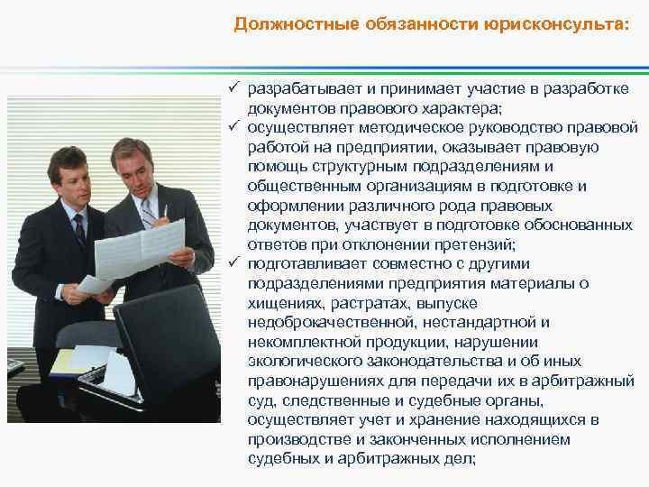 Должностные обязанности юрисконсульта: ü разрабатывает и принимает участие в разработке документов правового характера; ü