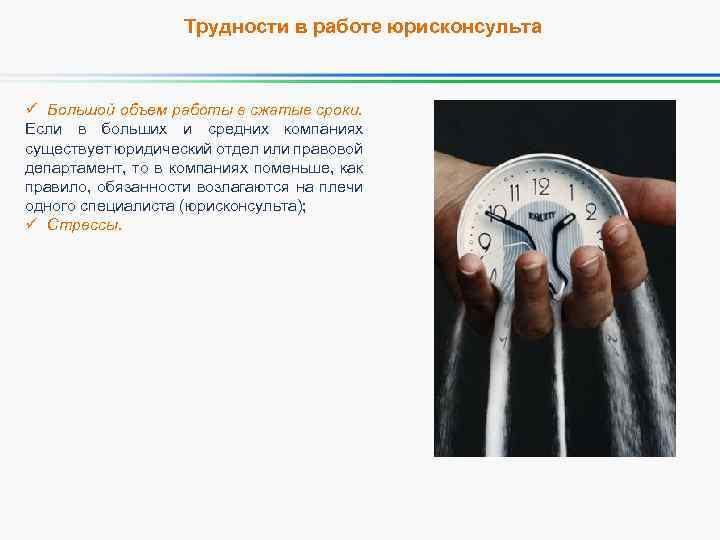 Трудности в работе юрисконсульта ü Большой объем работы в сжатые сроки. Если в больших
