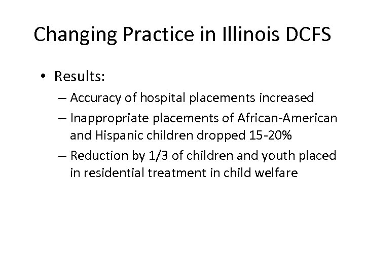 Changing Practice in Illinois DCFS • Results: – Accuracy of hospital placements increased –