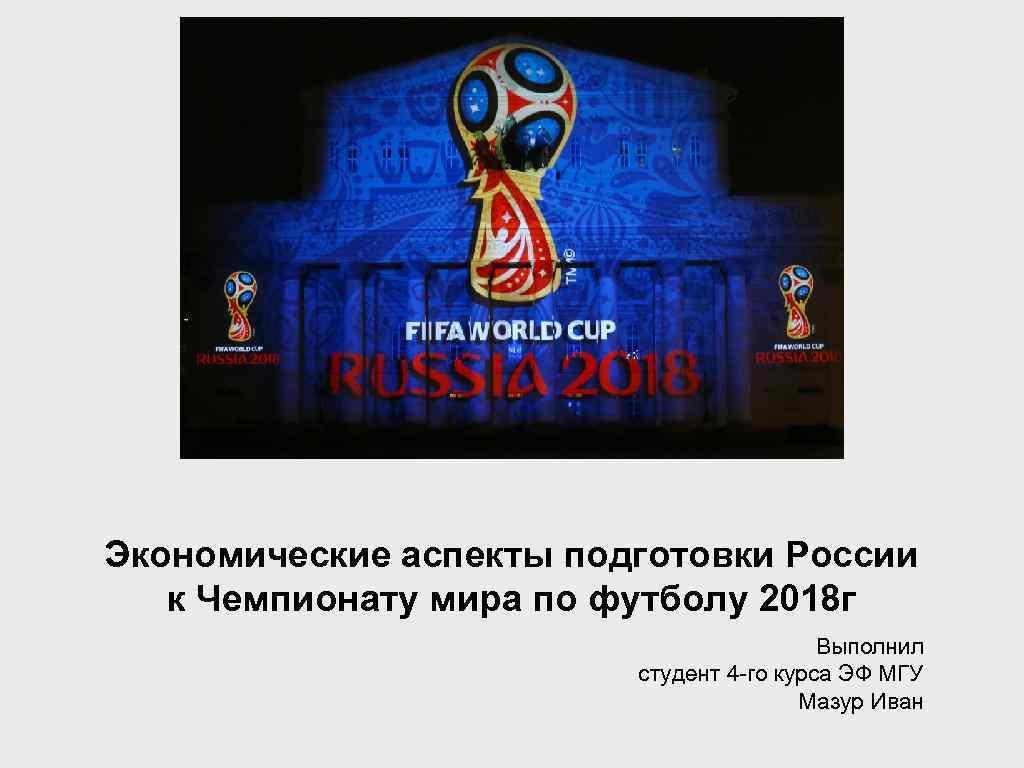 Экономические аспекты подготовки России к Чемпионату мира по футболу 2018 г Выполнил студент 4