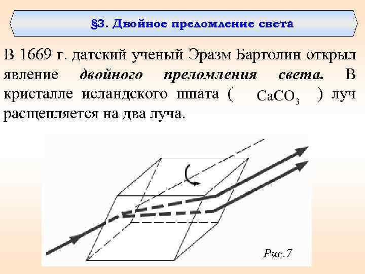 § 3. Двойное преломление света В 1669 г. датский ученый Эразм Бартолин открыл явление
