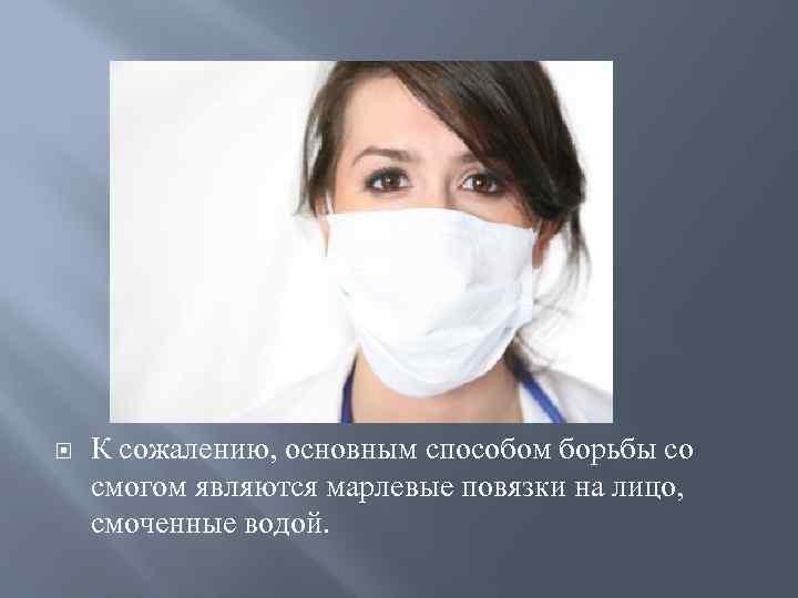 Борьба со смогом К сожалению, основным способом борьбы со смогом являются марлевые повязки на