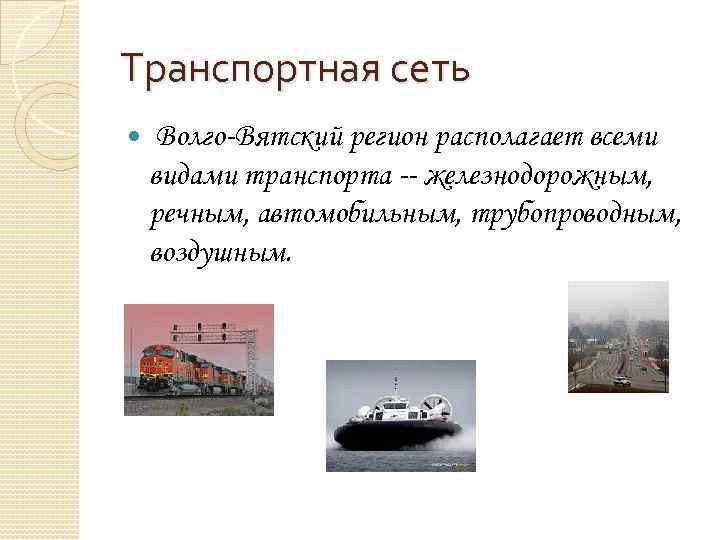 Транспортная сеть Волго-Вятский регион располагает всеми видами транспорта -- железнодорожным, речным, автомобильным, трубопроводным, воздушным.