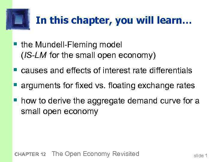 In this chapter, you will learn… § the Mundell-Fleming model (IS-LM for the small
