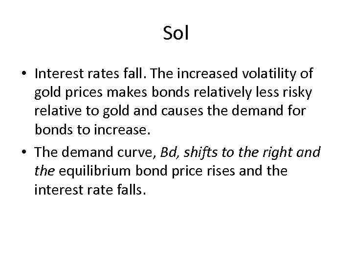 Sol • Interest rates fall. The increased volatility of gold prices makes bonds relatively