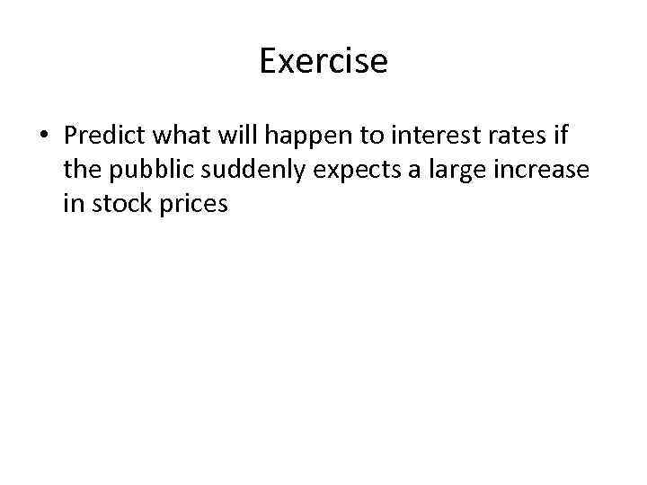 Exercise • Predict what will happen to interest rates if the pubblic suddenly expects