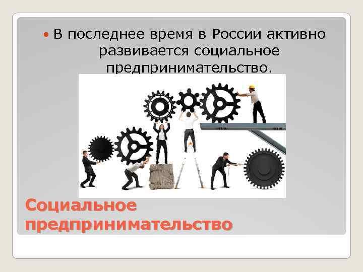 В последнее время в России активно развивается социальное предпринимательство. Социальное предпринимательство
