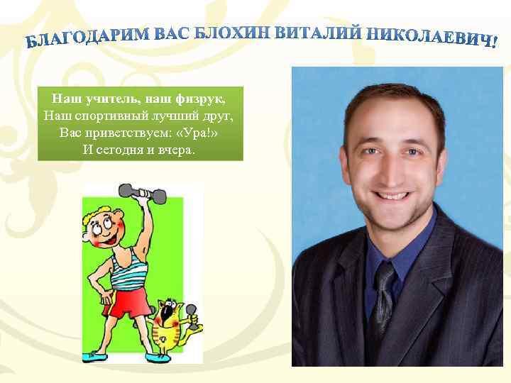 Наш учитель, наш физрук, Наш спортивный лучший друг, Вас приветствуем: «Ура!» И сегодня и