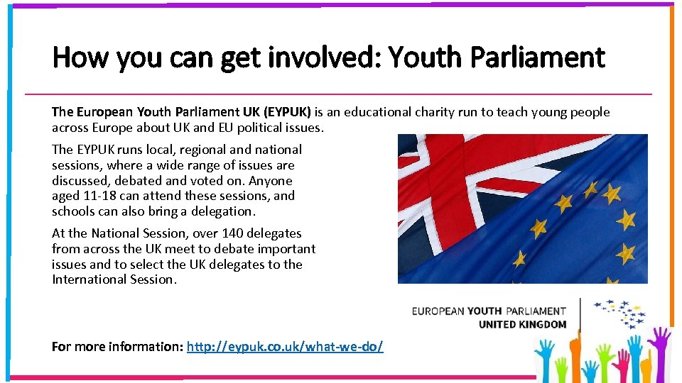 How you can get involved: Youth Parliament The European Youth Parliament UK (EYPUK) is