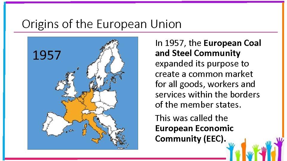 Origins of the European Union 1957 In 1957, the European Coal and Steel Community
