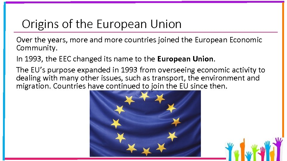Origins of the European Union Over the years, more and more countries joined the