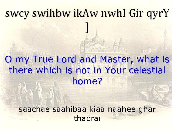 swcy swihbw ik. Aw nwh. I Gir qyr. Y ] O my True Lord