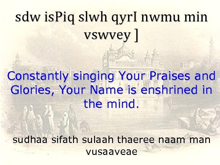 sdw is. Piq slwh qyr. I nwmu min vswvey ] Constantly singing Your Praises