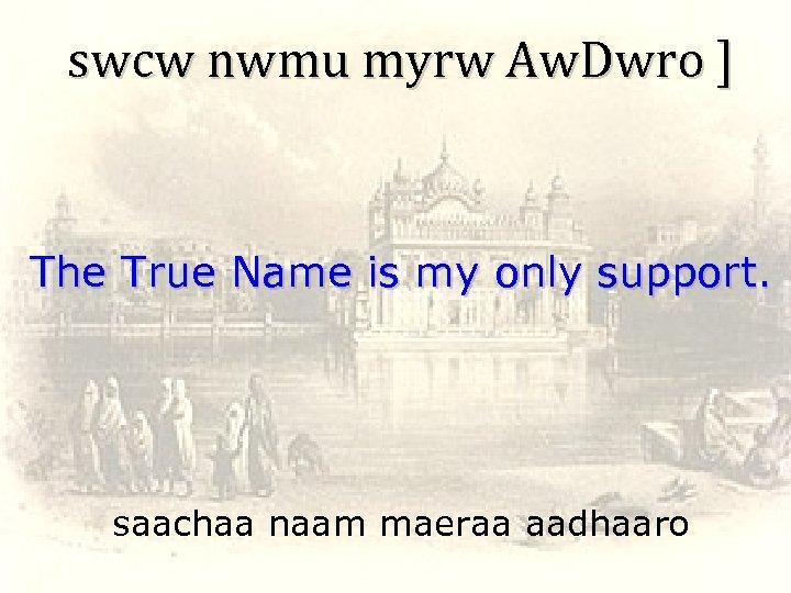 swcw nwmu myrw Aw. Dwro ] The True Name is my only support. saachaa