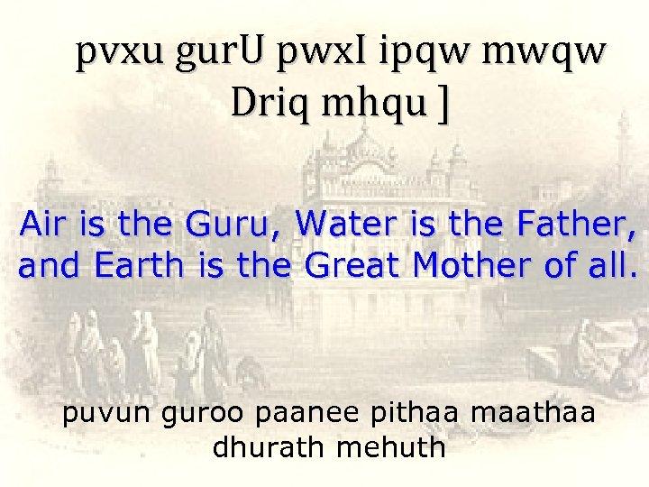 pvxu gur. U pwx. I ipqw mwqw Driq mhqu ] Air is the Guru,