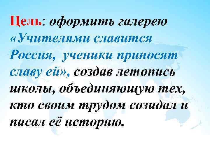 Цель: оформить галерею «Учителями славится Россия, ученики приносят славу ей» , создав летопись школы,