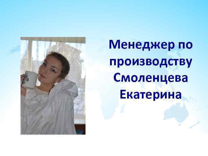 Менеджер по производству Смоленцева Екатерина