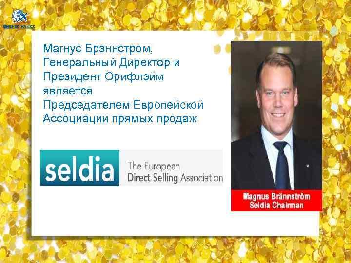 Магнус Брэннстром, Генеральный Директор и Президент Орифлэйм является Председателем Европейской Ассоциации прямых продаж