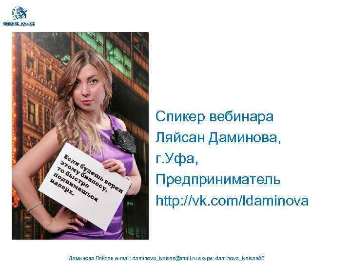 Спикер вебинара Ляйсан Даминова, г. Уфа, Предприниматель http: //vk. com/ldaminova Даминова Ляйсан e-mail: daminova_lyaisan@mail.