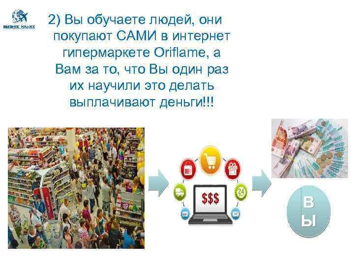 2) Вы обучаете людей, они покупают САМИ в интернет гипермаркете Oriflame, а Вам за